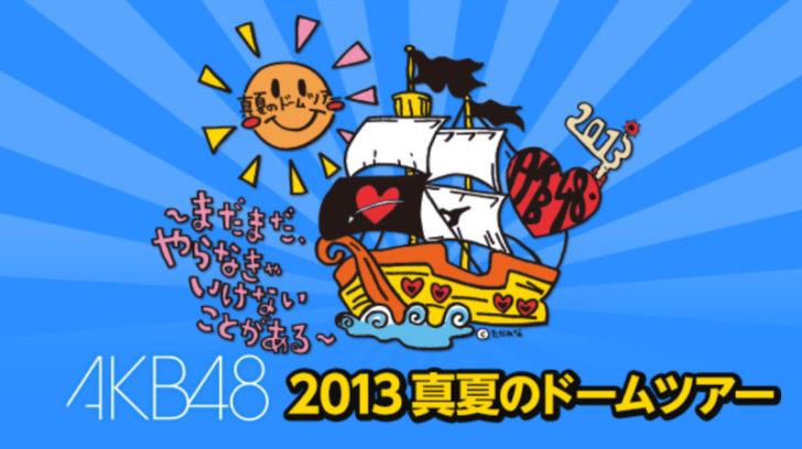 AKB48 2013真夏のドームツアー ~まだまだ、やらなきゃいけないことがある~